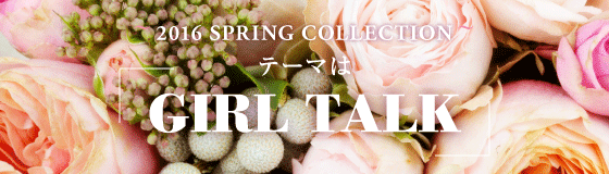 ~2016 SPRING COLLECTION~テーマは「GIRL TALK」